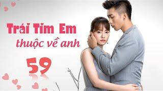 Phim Tình Cảm Trung Quốc Siêu Hay 2020 | TRÁI TIM EM THUỘC VỀ ANH - Tập 59 [ Thuyết Minh ]