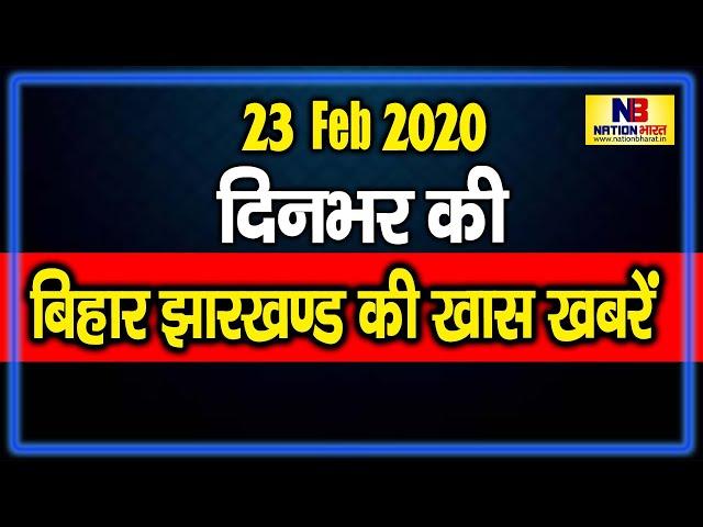 23 February 2020: Bihar और Jharkhand की दिनभर की बड़ी ख़बरें | Bihar | Nation Bharat की ख़ास ख़बरें