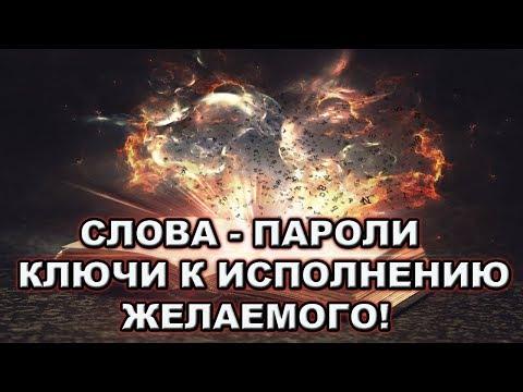 СЛОВА - ПАРОЛИ - МАГИЧЕСКИЕ КЛЮЧИ К ИСПОЛНЕНИЮ ЖЕЛАЕМОГО!