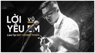 LỜI YÊU EM - VŨ [GET DOWN TOWN] | LIVE CONCERT