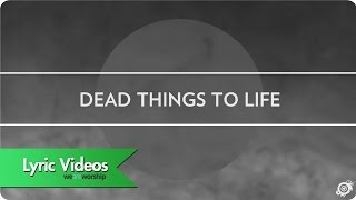 Worship Central - Dead Things To Life - Lyric Video