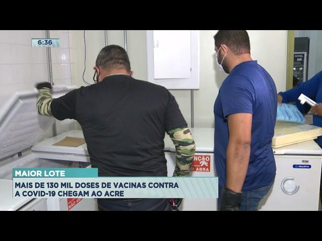 Maior Lote: Mais de 130 mil doses de vacinas contra a Covid-19 chegam ao Acre