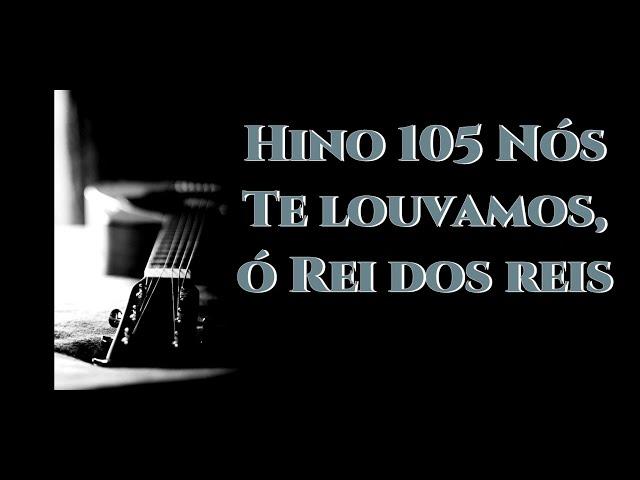 Hino 105 (Hinário 4) Nós Te louvamos,ó Rei dos reis Cantado