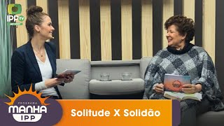 Manhã IPP   Solitude e Solidão   IPP TV