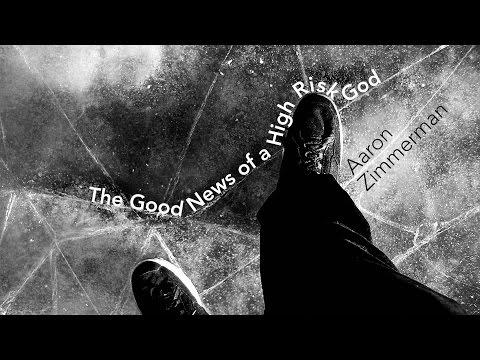 The Good News of a High Risk God - Aaron Zimmerman