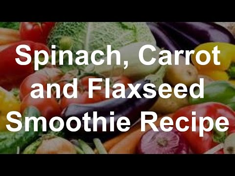 Spinach, Carrot And Flaxseed Smoothie Recipe
