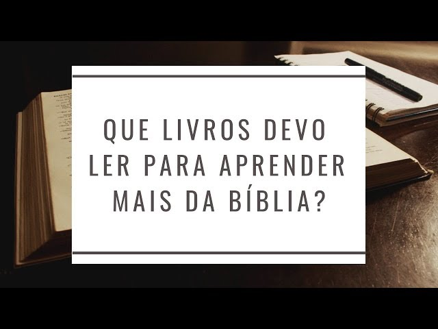 Que Livros Devo Ler para Entender mais da Bíblia?