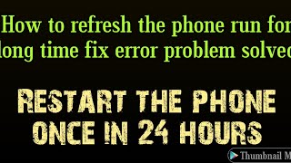 How to refresh the phone run for long time fix error problem solved restart the phone one in 24hours