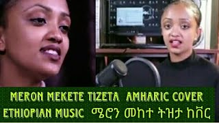 Meron Mekete Tizeta  Amharic cover  Ethiopian Music  ሜሮን መከተ ትዝታ ከቨር Endrias Tube (Official Video)