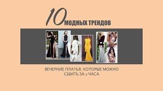 10 модных трендов. Вечерние платья, которые можно сшить за 2-3 часа