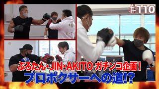 Vol.110【ガチンコ企画!筋肉系人気YouTuber プロテスト受験決定!?】ぷろたん・JIN・AKITOプロボクサーへ誘ってみたら…?