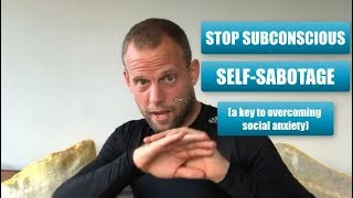Stop Subconscious Self-Sabotage (a key to overcoming social anxiety)