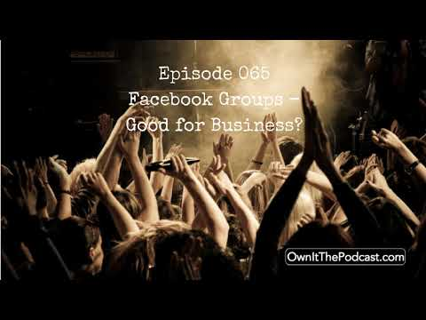 Own It! 065 | Facebook Groups – Good for Business?