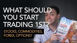 What Should You Start Trading First? Stocks, Options, Commodities, Forex?