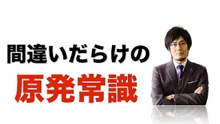 間違いだらけの原発常識(月刊三橋10月号「脱原発の本質〜何が日本の安全保障を歪めているのか」より)
