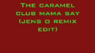 The caramel club mama say (jens o remix edit)