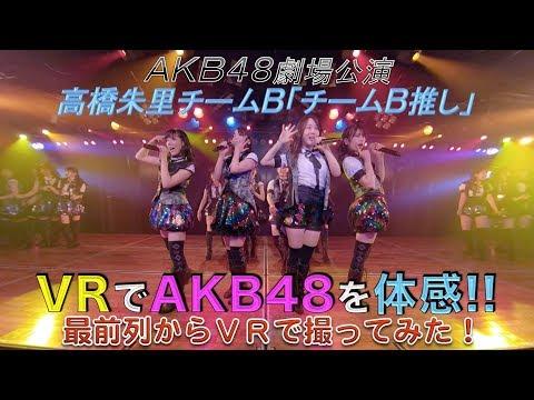 VRでAKB48を体感? 劇場公演を最前列センター席からVRで撮ってみた!(高橋朱里チームB「チームB推し」)