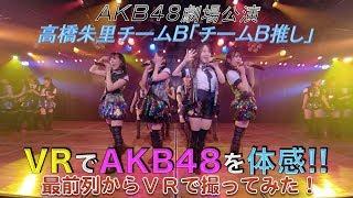 VRでAKB48を体感‼ 劇場公演を最前列センター席からVRで撮ってみた!(高橋朱里チームB「チームB推し」)