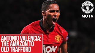 Antonio Valencia - The Amazon to Old Trafford | MUTV | Manchester United