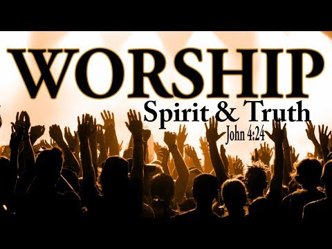 What is Worship || How to Worship God || What does In Spirit and Truth mean?