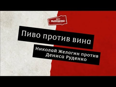 Вино и пиво - Денис Руденко против Николая Желагина!
