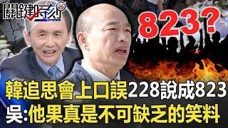 韓國瑜追思會上口誤「228說成823」 吳子嘉:他果真是不可缺乏的笑料! 【關鍵時刻】20200228-3 劉寶傑 吳子嘉