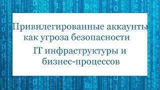 Привилегированные аккаунты как угроза безопасности IT инфраструктуры и бизнес-процессов(Тезисы вебинара: - Полная защита привилегированных паролей. Защита осуществляется на основании соответств..., 2016-10-28T12:15:41.000Z)