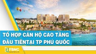 Tổ hợp căn hộ cao tầng đầu tiên tại TP Phú Quốc do Sun Group phát triển   FBNC