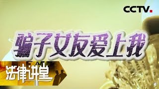 《法律讲堂(生活版)》 20190508 骗子女友爱上我| CCTV社会与法