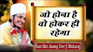 जो होना है वो होकर ही रहेगा || Sant Shri Asang Dev Ji Maharaj || सुखद सत्संग