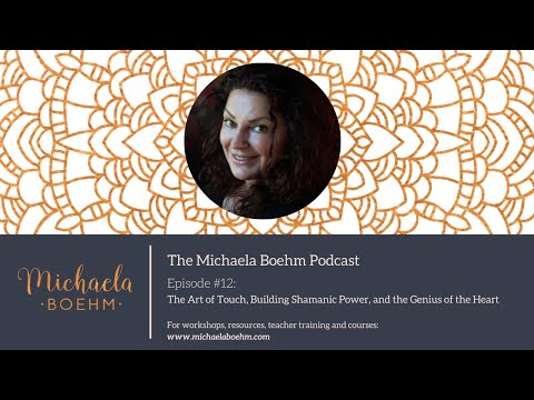 Michaela Boehm Podcast #12: The Art of Touch, Building Shamanic Power, and the Genius of the Heart