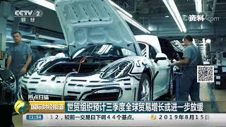 [国际财经报道]热点扫描 世贸组织预计三季度全球贸易增长或进一步放缓| CCTV财经