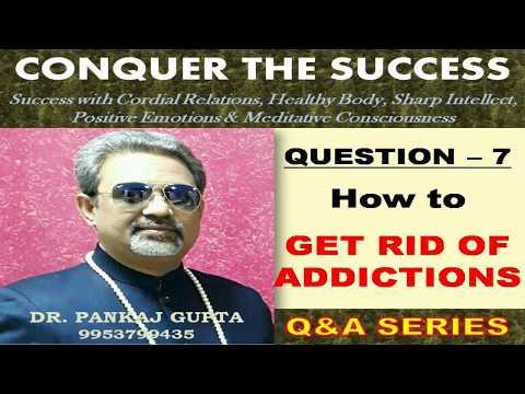 Q7 How To Get Rid of ADDICTIONS by Dr  Pankaj Gupta