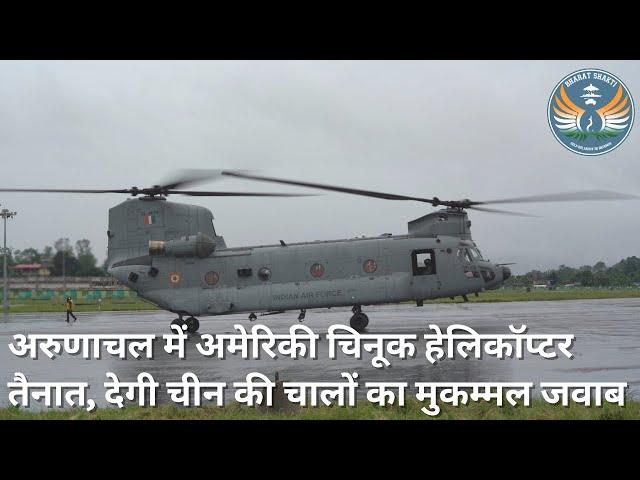 अरुणाचल में अमेरिकी चिनूक हेलिकॉप्टर तैनात, देगी चीन की चालों का मुकम्मल जवाब