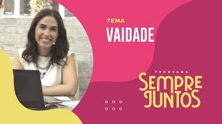 Vaidade | Sempre Juntos | IPP TV