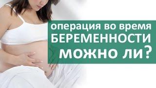 Операция при беременности. Безопасно ли делать операцию во время беременности?Членкор РАН О. Луцевич