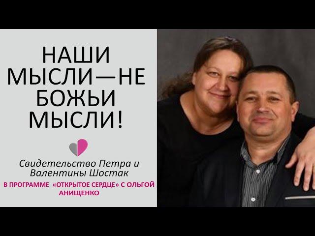 НАШИ МЫСЛИ - НЕ БОЖЬИ МЫСЛИ - Свидетельство Петра и Валентины Шостак