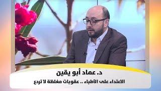 د. عماد أبو يقين - الاعتداء على الأطباء .. عقوبات مغلظة لا تردع