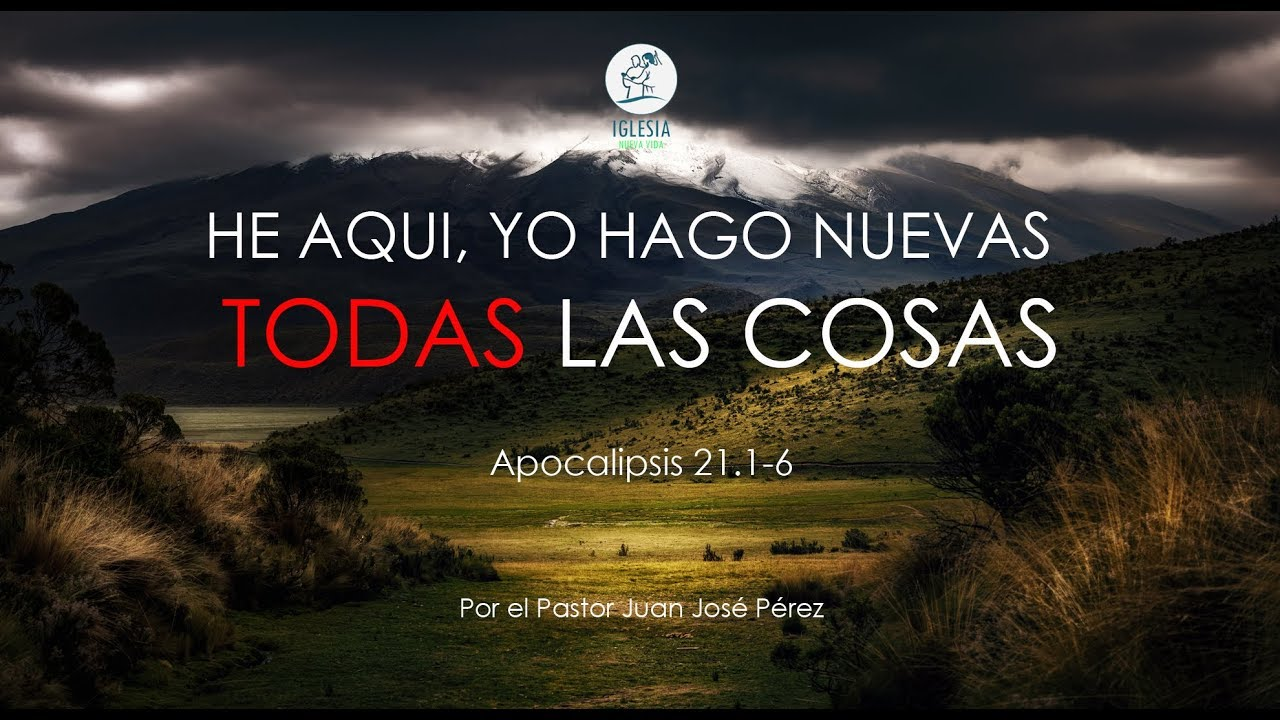 He Aqui Yo Hago Nuevas Todas Las Cosas Apoc 20 1 6 Ps Juan J Perez Youtube