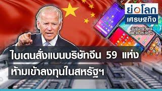 ไบเดนสั่งแบนบริษัทจีน 59 แห่งห้ามเข้าลงทุนในสหรัฐ I ย่อโลกเศรษฐกิจ 4 มิ.ย.64