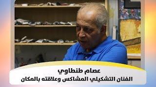 عصام طنطاوي - الفنان التشكيلي المشاكس وعلاقته بالمكان