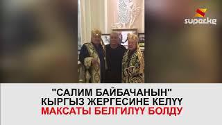 """""""Салим байбача"""" Кыргыз жергесине эмне максатта келет?"""