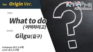 What to do - Gilgu (Origin Ver.)ㆍ 어떡하라고 길구 [K-POP MR★Musicen]