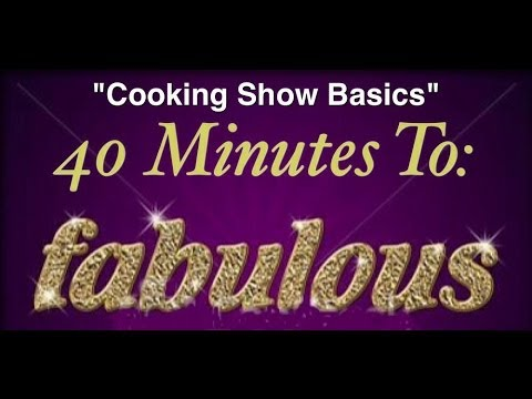 40 Minutes to Fabulous, Cooking Show Basics,