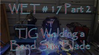 Wet #17   Part 2 Tig Welding A Band Saw Blade