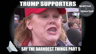 Trump supporters say the darndest things, part 5