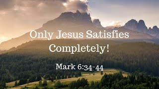 Only Jesus Satisfies Completely 7/8/18