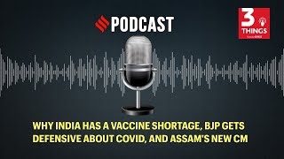 Why India has a vaccine shortage, BJP gets defensive about Covid, and Assam's new CM