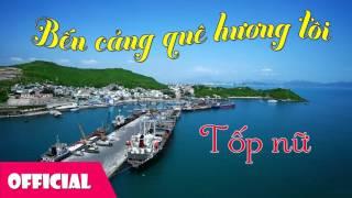 Bến Cảng Quê Hương Tôi - Tốp Nữ [Official Audio]