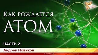 Как рождается атом. Андрей Новиков. Часть 2